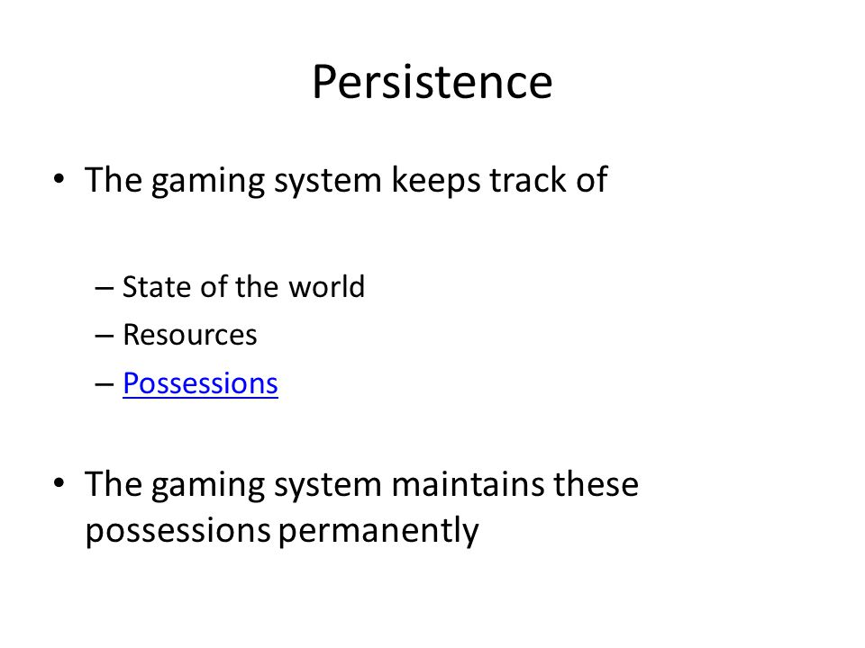 Persistence The gaming system keeps track of – State of the world – Resources – Possessions Possessions The gaming system maintains these possessions permanently