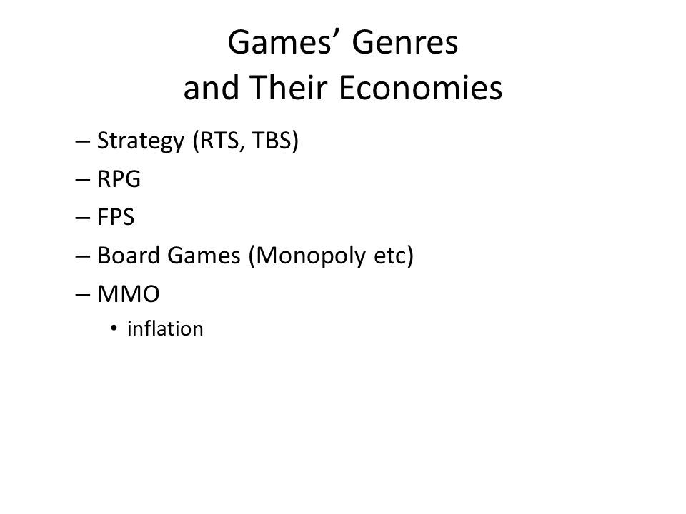 Games Genres and Their Economies – Strategy (RTS, TBS) – RPG – FPS – Board Games (Monopoly etc) – MMO inflation