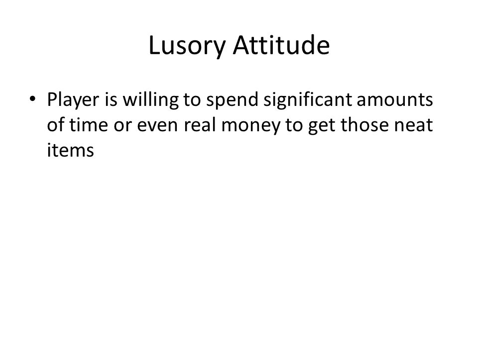 Lusory Attitude Player is willing to spend significant amounts of time or even real money to get those neat items