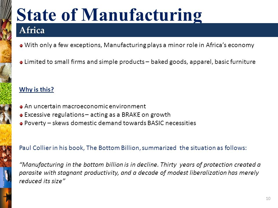 10 State of Manufacturing Africa With only a few exceptions, Manufacturing plays a minor role in Africas economy Limited to small firms and simple products – baked goods, apparel, basic furniture Why is this.