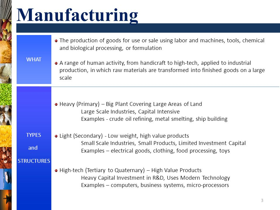 WHAT TYPES and STRUCTURES The production of goods for use or sale using labor and machines, tools, chemical and biological processing, or formulation A range of human activity, from handicraft to high-tech, applied to industrial production, in which raw materials are transformed into finished goods on a large scale 3 Manufacturing Heavy (Primary) – Big Plant Covering Large Areas of Land Large Scale Industries, Capital Intensive Examples - crude oil refining, metal smelting, ship building Light (Secondary) - Low weight, high value products Small Scale Industries, Small Products, Limited Investment Capital Examples – electrical goods, clothing, food processing, toys High-tech (Tertiary to Quaternary) – High Value Products Heavy Capital Investment in R&D, Uses Modern Technology Examples – computers, business systems, micro-processors