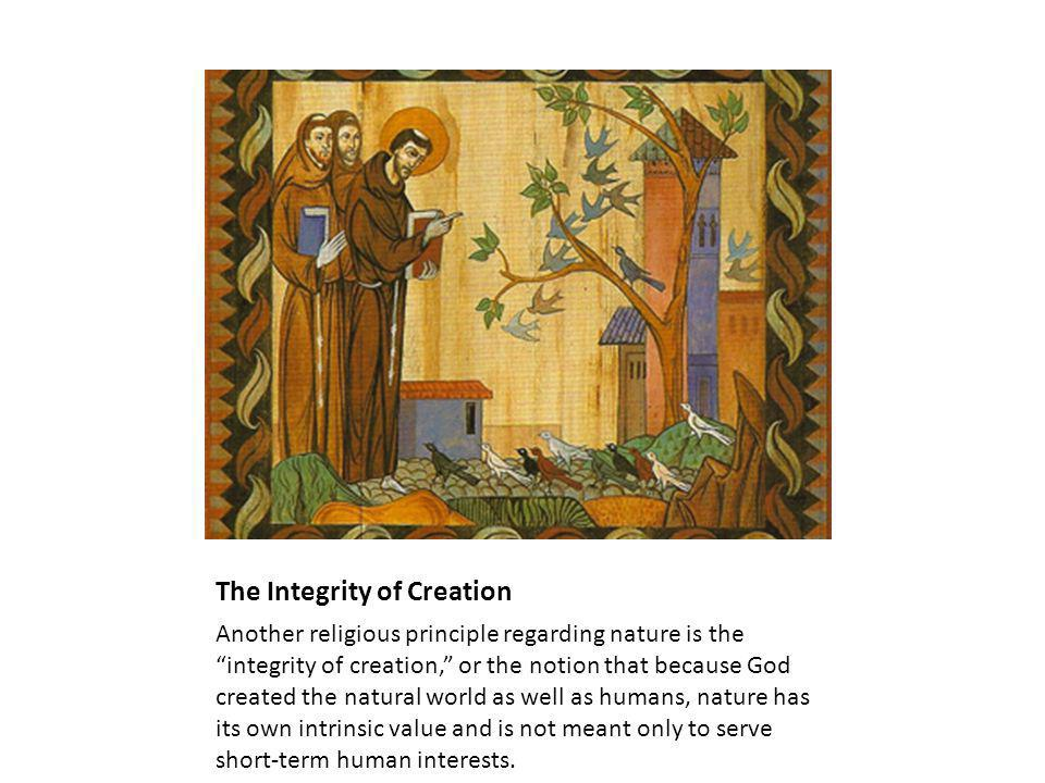 The Integrity of Creation Another religious principle regarding nature is the integrity of creation, or the notion that because God created the natural world as well as humans, nature has its own intrinsic value and is not meant only to serve short-term human interests.