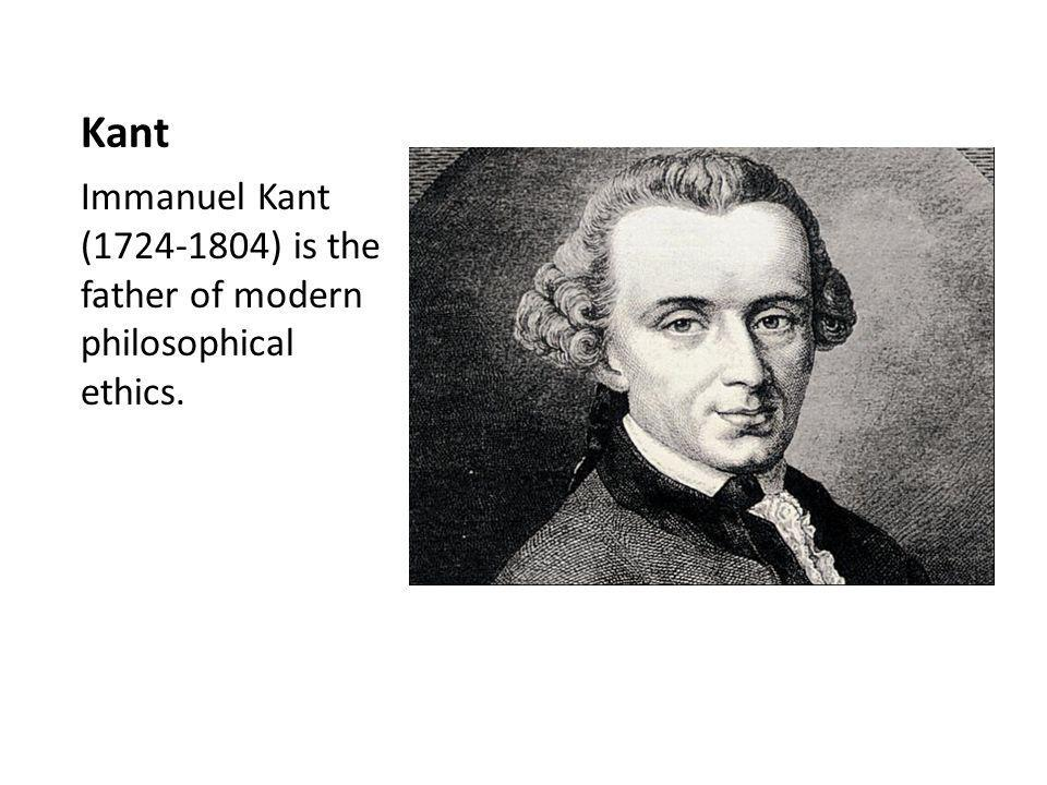 Kant Immanuel Kant (1724-1804) is the father of modern philosophical ethics.