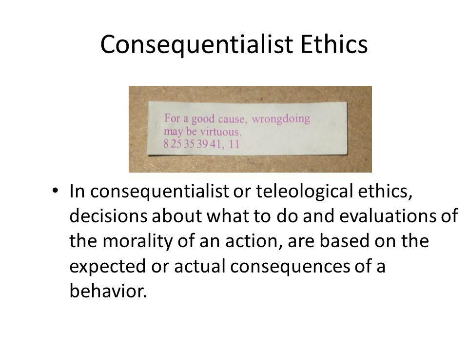 Consequentialist Ethics In consequentialist or teleological ethics, decisions about what to do and evaluations of the morality of an action, are based on the expected or actual consequences of a behavior.