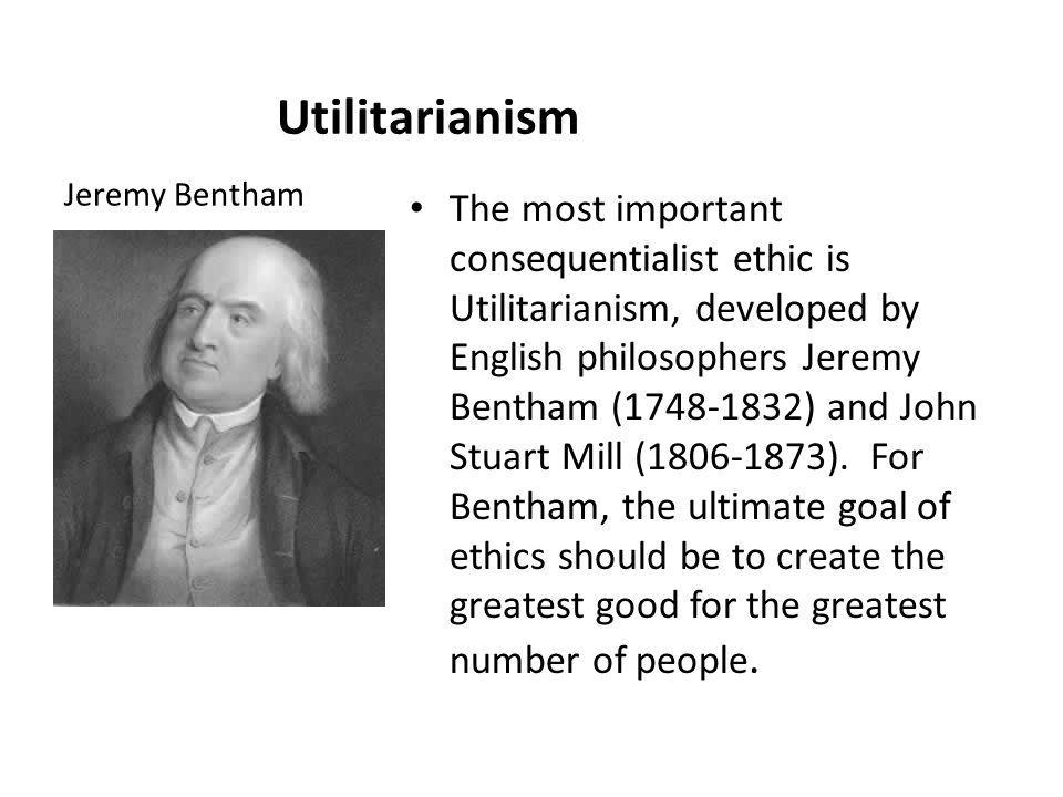 Utilitarianism The most important consequentialist ethic is Utilitarianism, developed by English philosophers Jeremy Bentham (1748-1832) and John Stuart Mill (1806-1873).