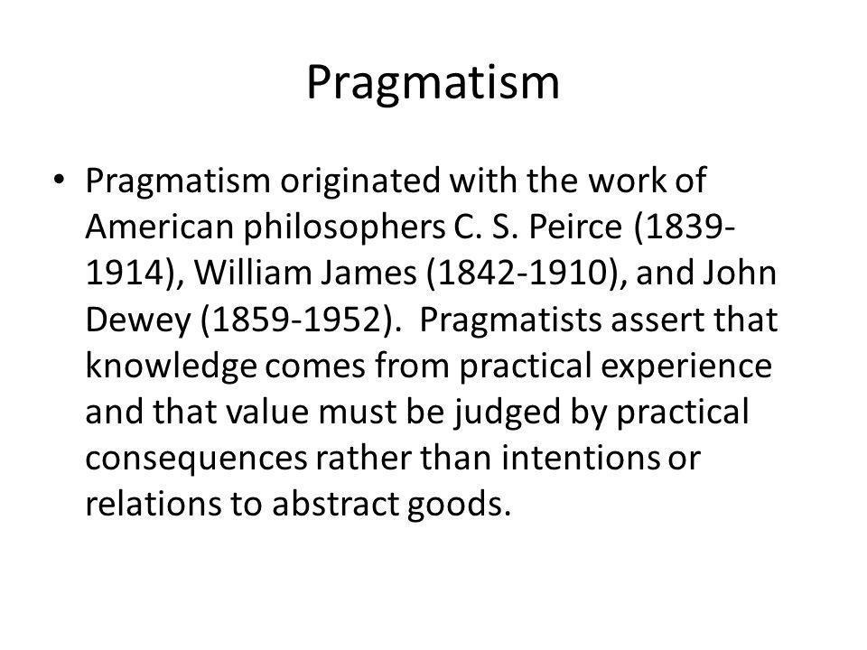 Pragmatism Pragmatism originated with the work of American philosophers C.