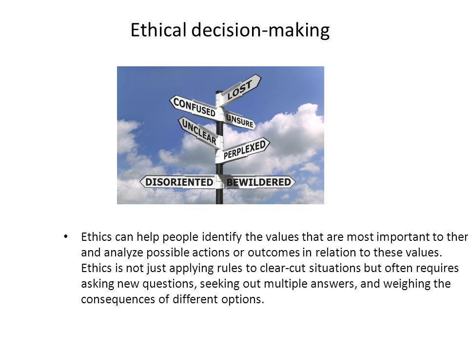 Ethical decision-making Ethics can help people identify the values that are most important to them and analyze possible actions or outcomes in relation to these values.