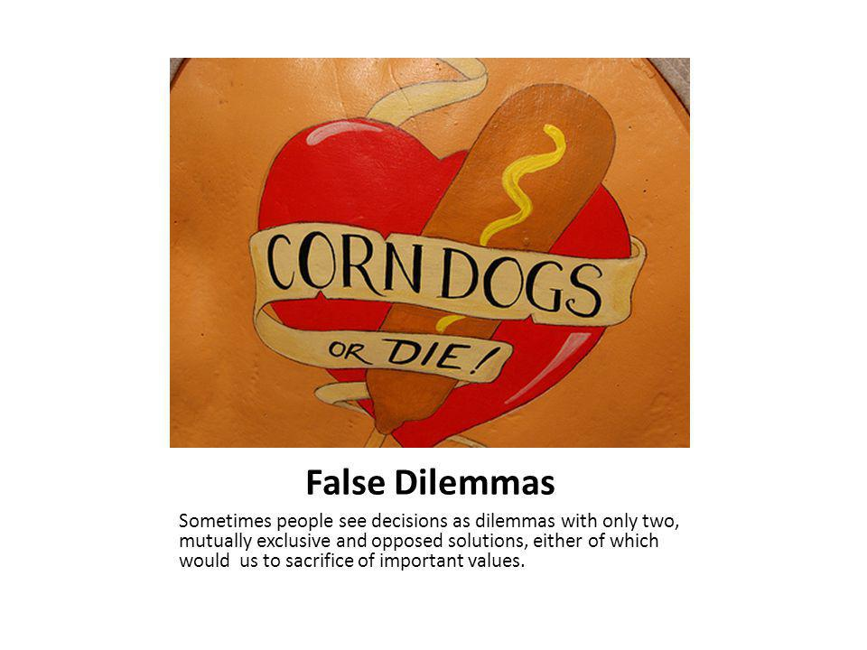 False Dilemmas Sometimes people see decisions as dilemmas with only two, mutually exclusive and opposed solutions, either of which would us to sacrifice of important values.