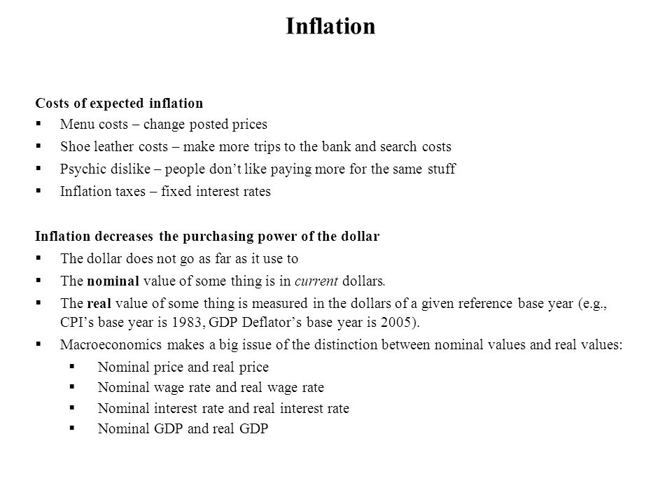 Costs of expected inflation Menu costs – change posted prices Shoe leather costs – make more trips to the bank and search costs Psychic dislike – peop