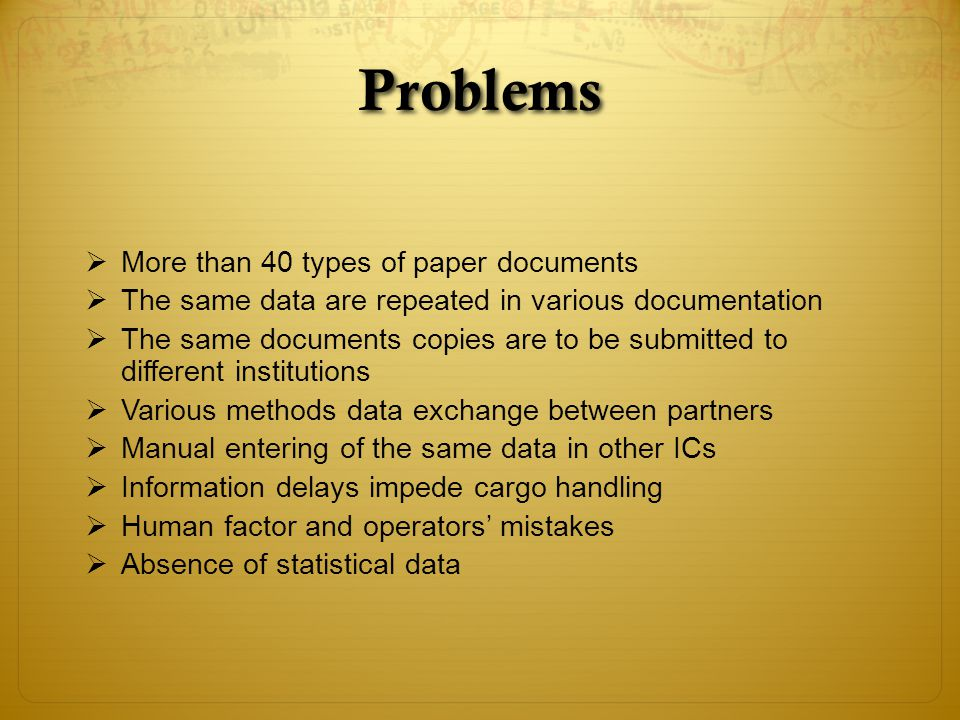 Problems More than 40 types of paper documents The same data are repeated in various documentation The same documents copies are to be submitted to different institutions Various methods data exchange between partners Manual entering of the same data in other ICs Information delays impede cargo handling Human factor and operators mistakes Absence of statistical data