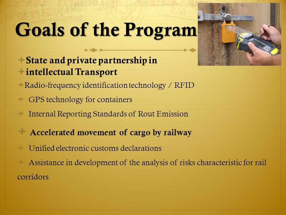 State and private partnership in intellectual Transport Radio-frequency identification technology / RFID GPS technology for containers Internal Reporting Standards of Rout Emission Accelerated movement of cargo by railway Unified electronic customs declarations Assistance in development of the analysis of risks characteristic for rail corridors Goals of the Program