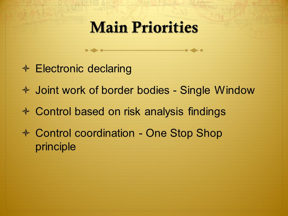Main Priorities Electronic declaring Joint work of border bodies - Single Window Control based on risk analysis findings Control coordination - One Stop Shop principle