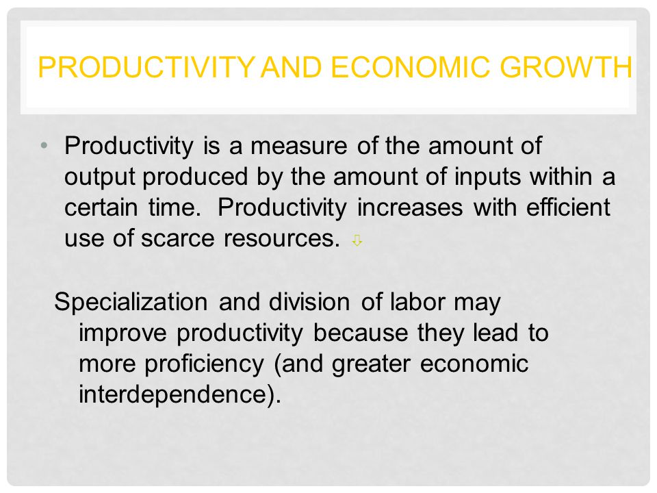 PRODUCTIVITY AND ECONOMIC GROWTH Productivity is a measure of the amount of output produced by the amount of inputs within a certain time.