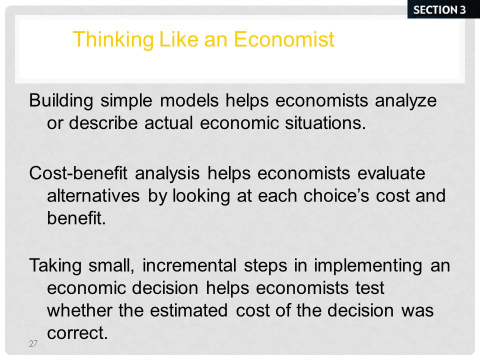 27 Thinking Like an Economist Building simple models helps economists analyze or describe actual economic situations.