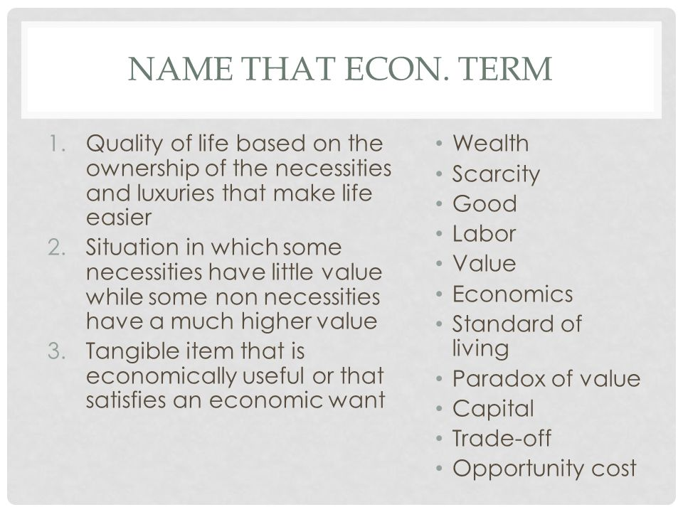 1.Quality of life based on the ownership of the necessities and luxuries that make life easier 2.Situation in which some necessities have little value while some non necessities have a much higher value 3.Tangible item that is economically useful or that satisfies an economic want Wealth Scarcity Good Labor Value Economics Standard of living Paradox of value Capital Trade-off Opportunity cost NAME THAT ECON.