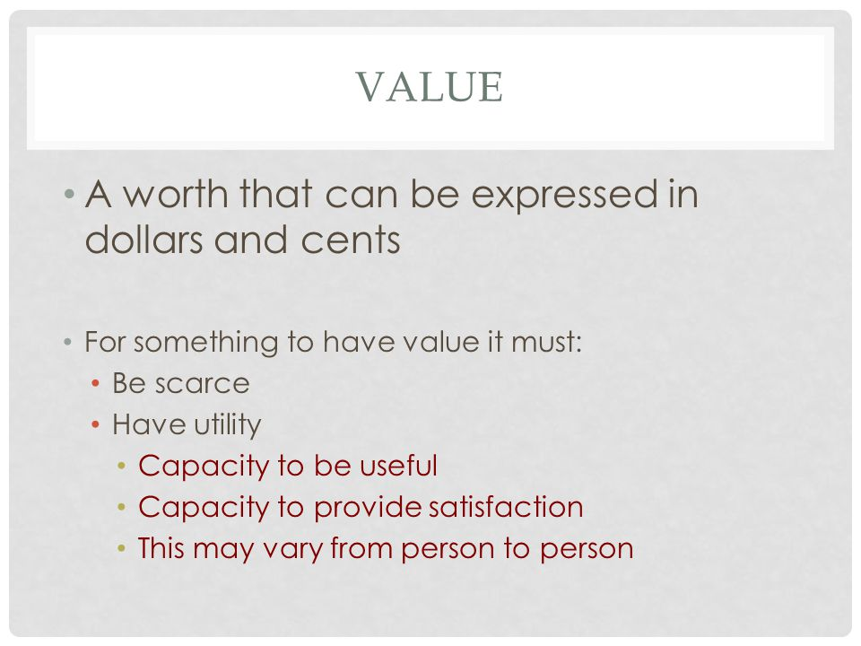 VALUE A worth that can be expressed in dollars and cents For something to have value it must: Be scarce Have utility Capacity to be useful Capacity to provide satisfaction This may vary from person to person