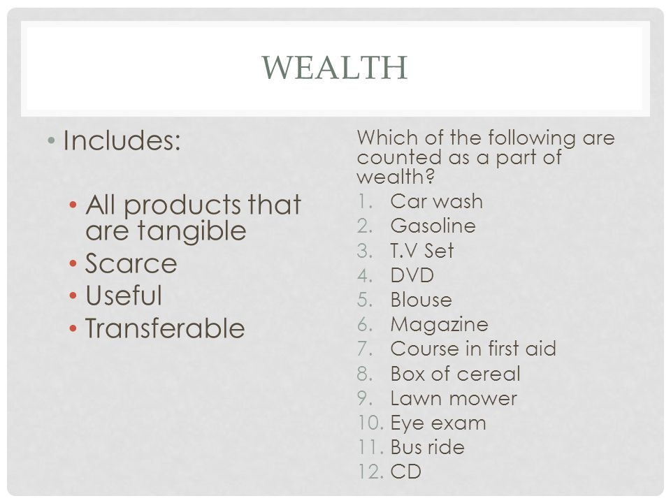 WEALTH Includes: All products that are tangible Scarce Useful Transferable Which of the following are counted as a part of wealth.