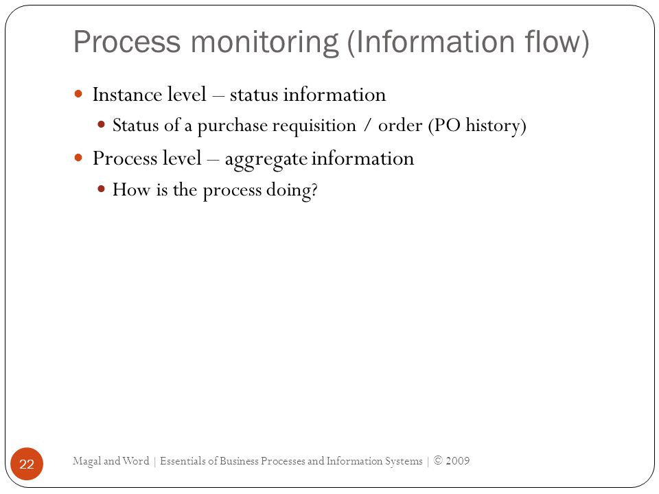 Process monitoring (Information flow) Magal and Word | Essentials of Business Processes and Information Systems | © 2009 22 Instance level – status information Status of a purchase requisition / order (PO history) Process level – aggregate information How is the process doing?