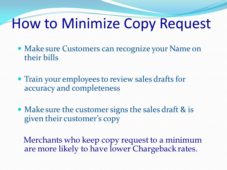 How to Minimize Copy Request Make sure your Business Name is legible on receipts Change point-of-sale printer cartridge routinely Change point of sale printer paper when color streak first appears Handle carbon paper carefully