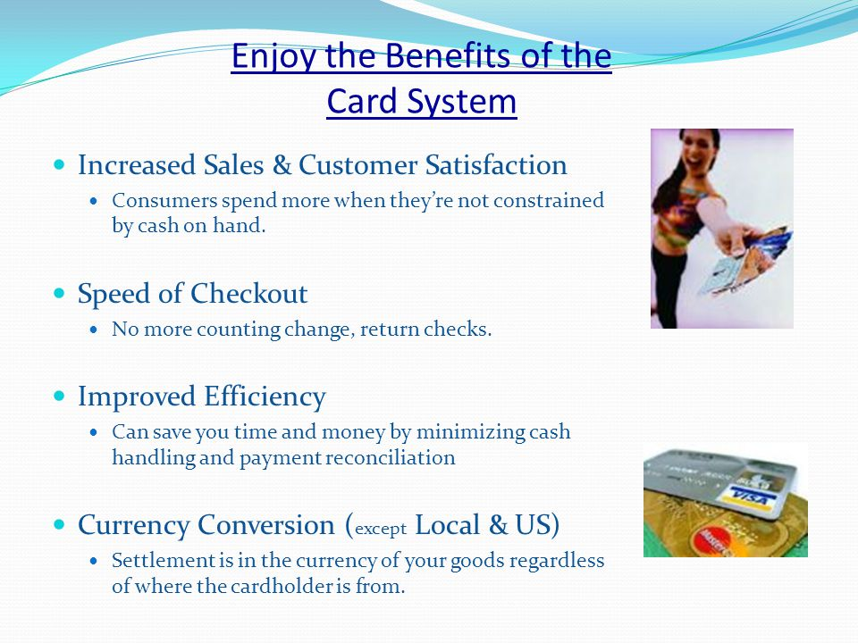 Enjoy the Benefits of the Card System Increased Sales & Customer Satisfaction Consumers spend more when theyre not constrained by cash on hand.