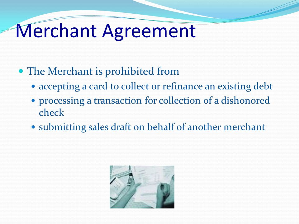 Merchant Agreement The Merchant is prohibited from accepting a card to collect or refinance an existing debt processing a transaction for collection of a dishonored check submitting sales draft on behalf of another merchant