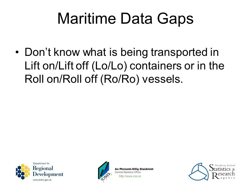 Maritime Data Gaps Dont know what is being transported in Lift on/Lift off (Lo/Lo) containers or in the Roll on/Roll off (Ro/Ro) vessels.