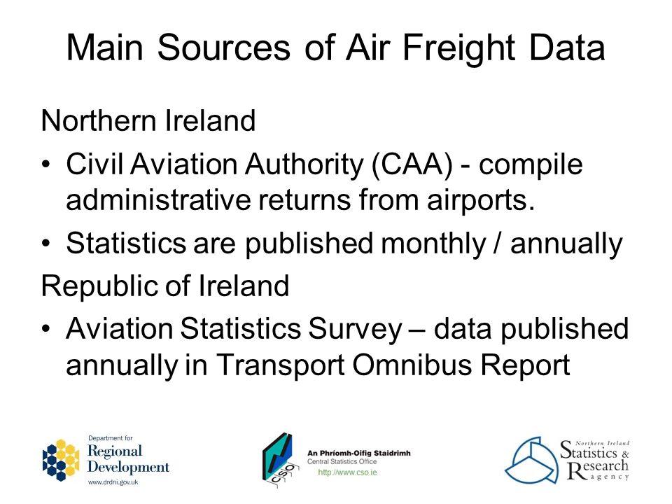 Main Sources of Air Freight Data Northern Ireland Civil Aviation Authority (CAA) - compile administrative returns from airports.