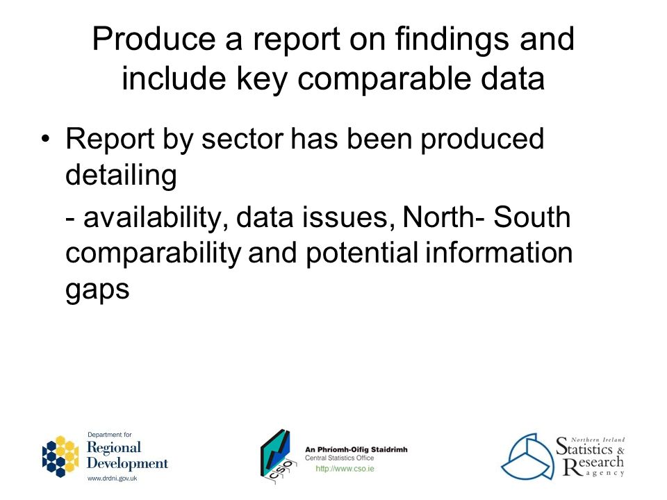Produce a report on findings and include key comparable data Report by sector has been produced detailing - availability, data issues, North- South comparability and potential information gaps