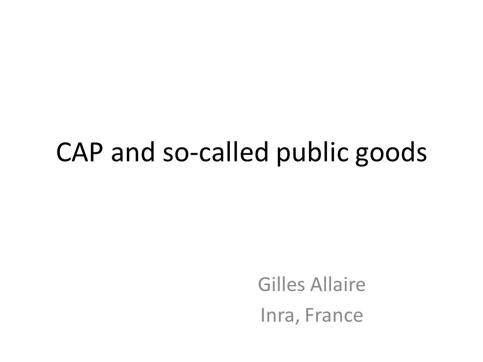 CAP and so-called public goods Gilles Allaire Inra, France