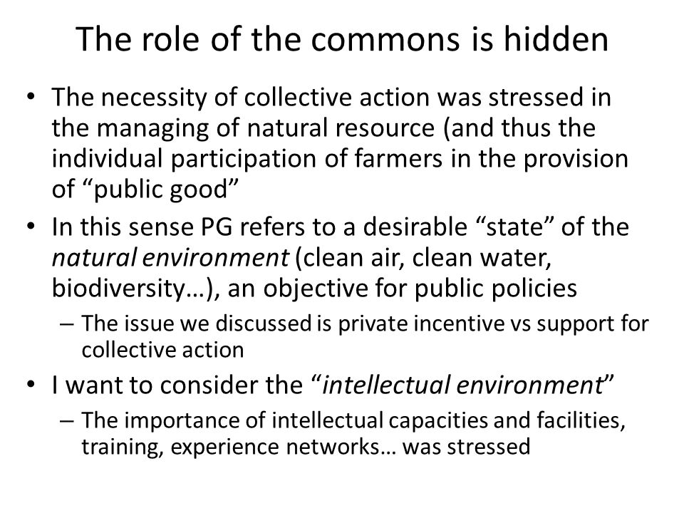 The role of the commons is hidden The necessity of collective action was stressed in the managing of natural resource (and thus the individual participation of farmers in the provision of public good In this sense PG refers to a desirable state of the natural environment (clean air, clean water, biodiversity…), an objective for public policies – The issue we discussed is private incentive vs support for collective action I want to consider the intellectual environment – The importance of intellectual capacities and facilities, training, experience networks… was stressed