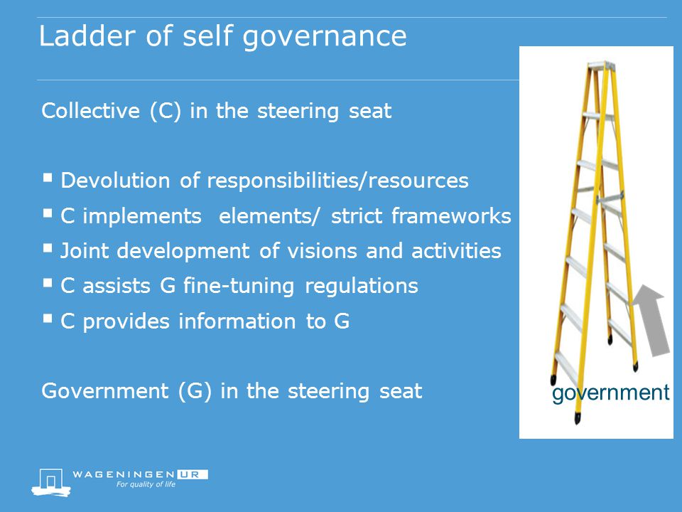 Ladder of self governance Collective (C) in the steering seat Devolution of responsibilities/resources C implements elements/ strict frameworks Joint development of visions and activities C assists G fine-tuning regulations C provides information to G Government (G) in the steering seat government
