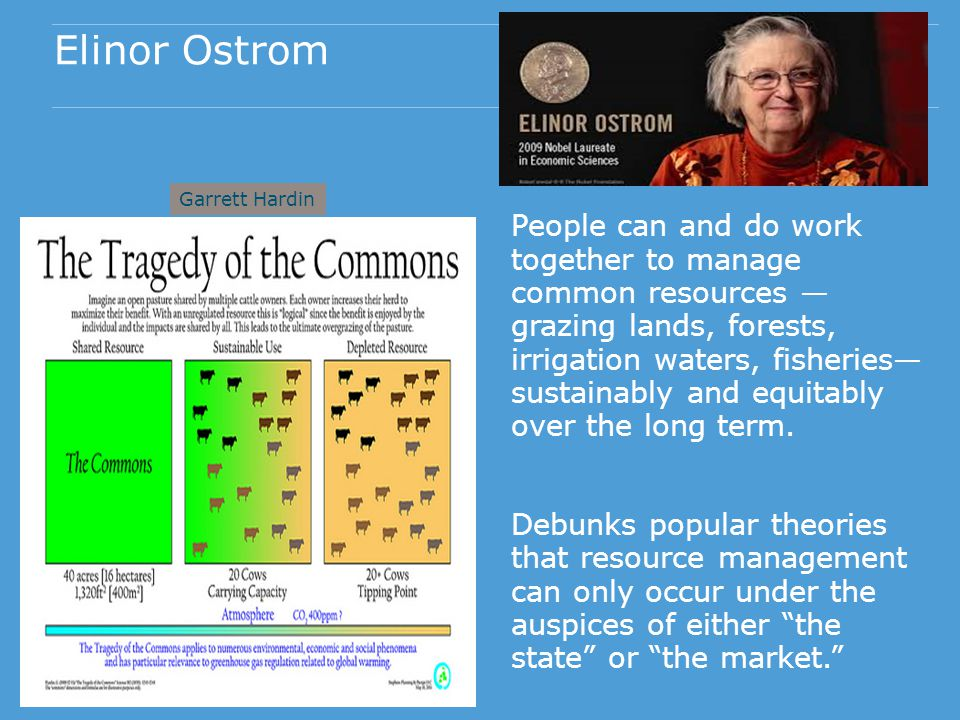 Elinor Ostrom People can and do work together to manage common resources grazing lands, forests, irrigation waters, fisheries sustainably and equitably over the long term.