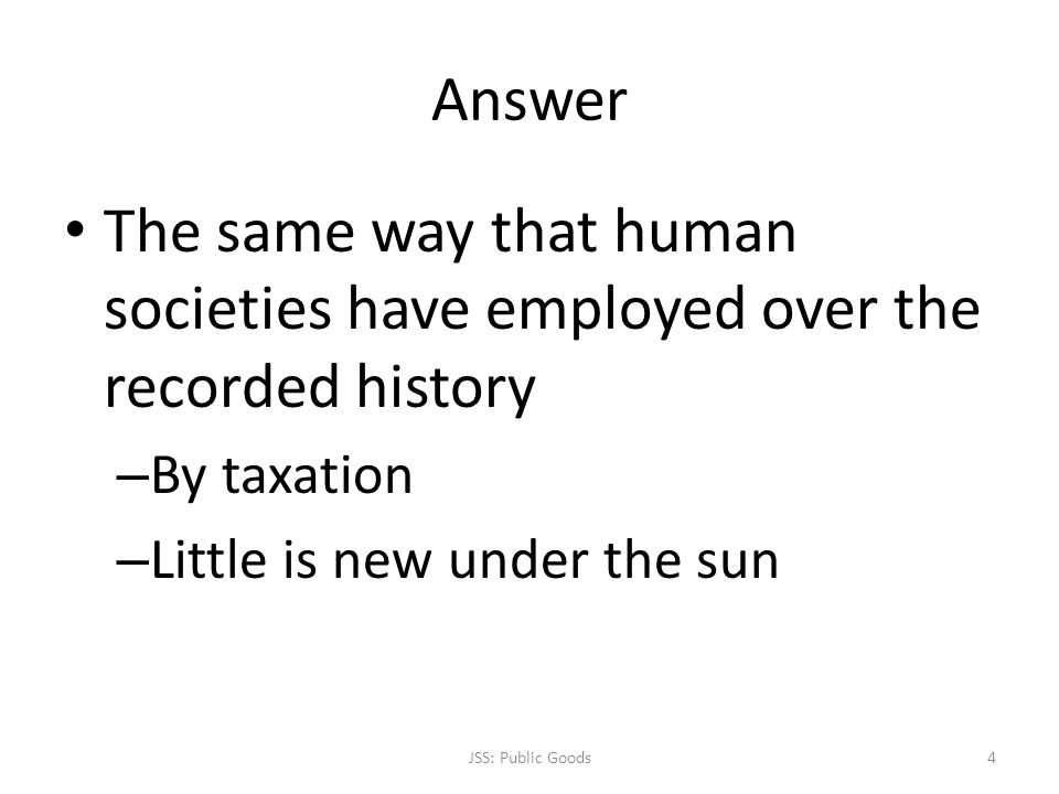 Answer The same way that human societies have employed over the recorded history – By taxation – Little is new under the sun JSS: Public Goods4
