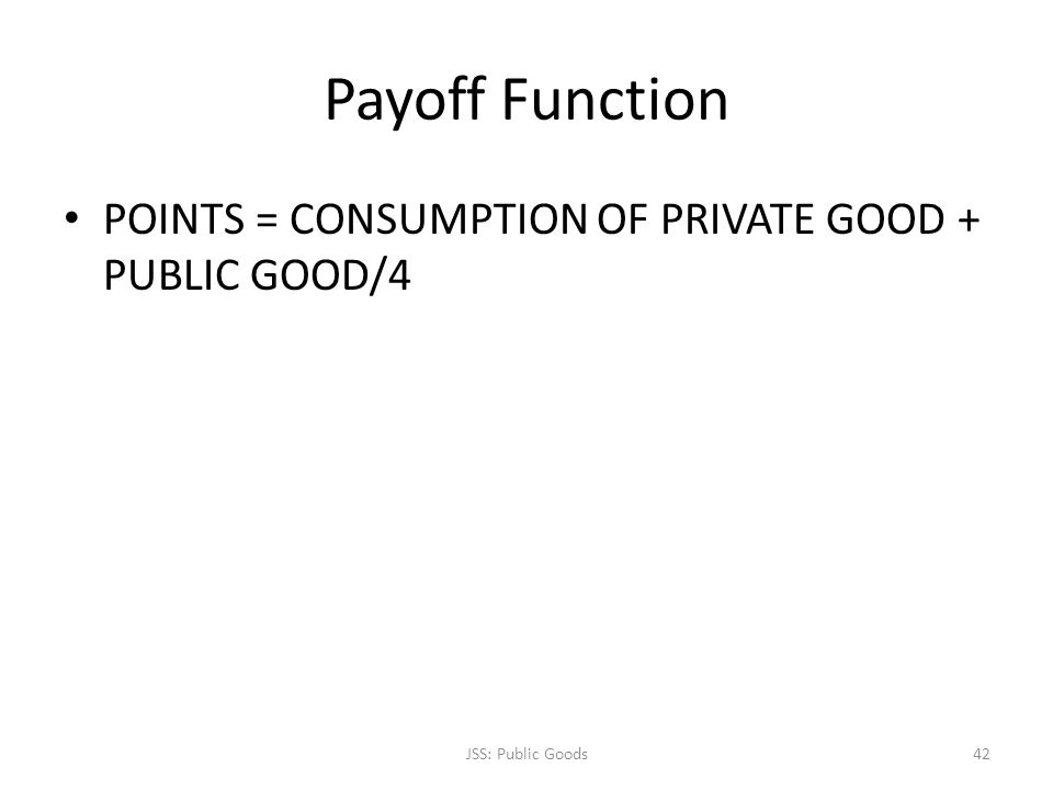 Payoff Function POINTS = CONSUMPTION OF PRIVATE GOOD + PUBLIC GOOD/4 JSS: Public Goods42