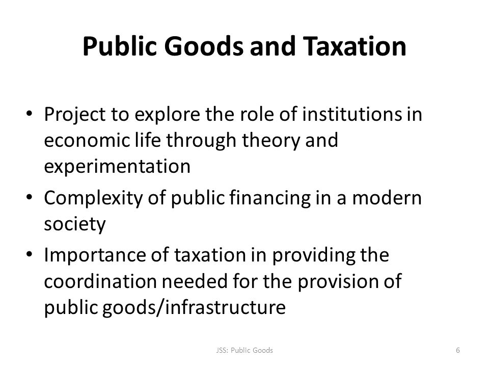 Public Goods and Taxation Project to explore the role of institutions in economic life through theory and experimentation Complexity of public financi