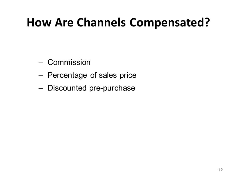 How Are Channels Compensated 12 –Commission –Percentage of sales price –Discounted pre-purchase