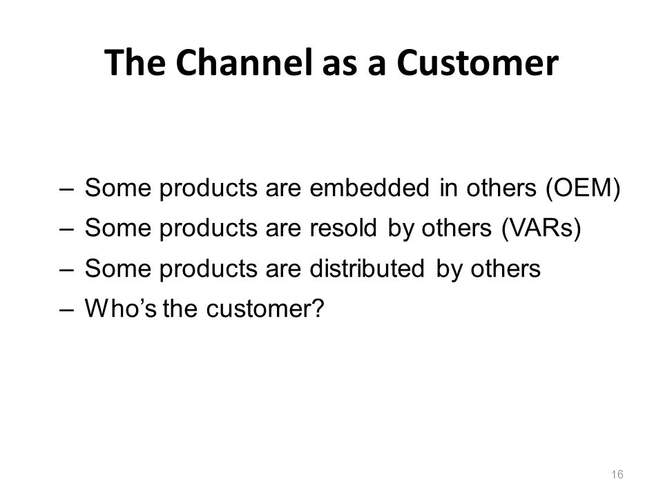 The Channel as a Customer 16 –Some products are embedded in others (OEM) –Some products are resold by others (VARs) –Some products are distributed by others –Whos the customer