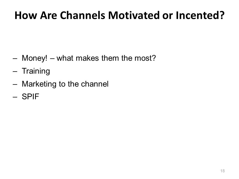How Are Channels Motivated or Incented. 18 –Money.
