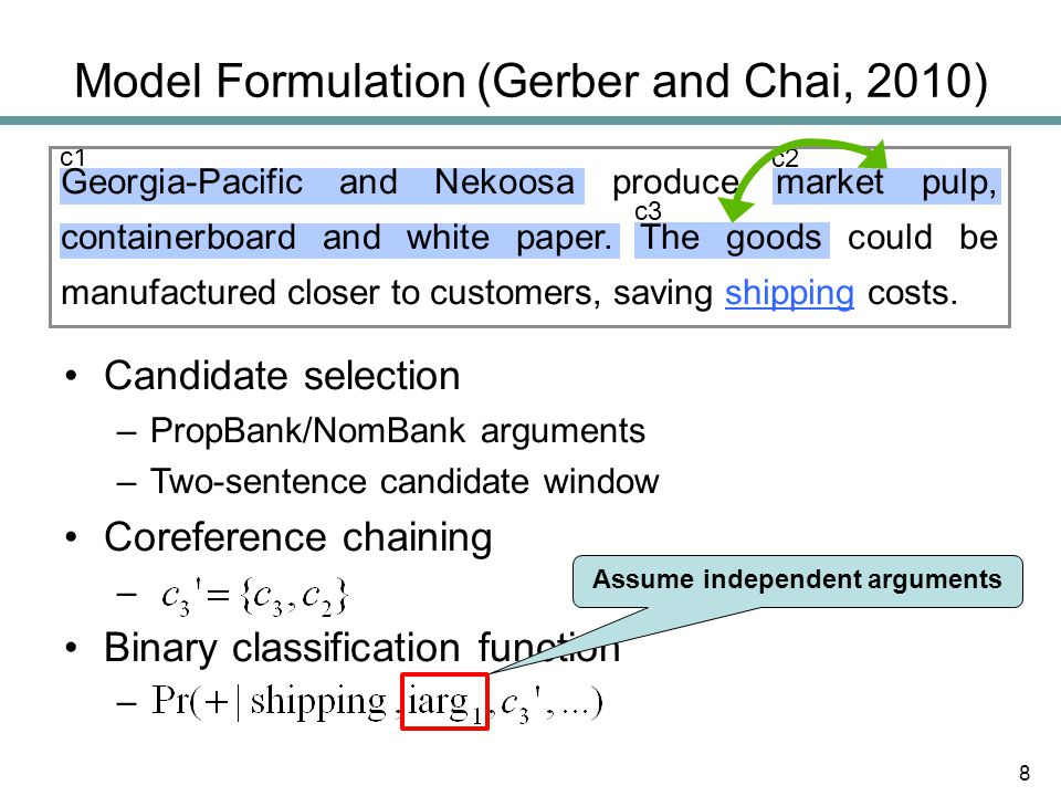 Model Formulation (Gerber and Chai, 2010) Candidate selection –PropBank/NomBank arguments –Two-sentence candidate window Coreference chaining – Binary classification function – c2 c3 c1 Georgia-Pacific and Nekoosa produce market pulp, containerboard and white paper.
