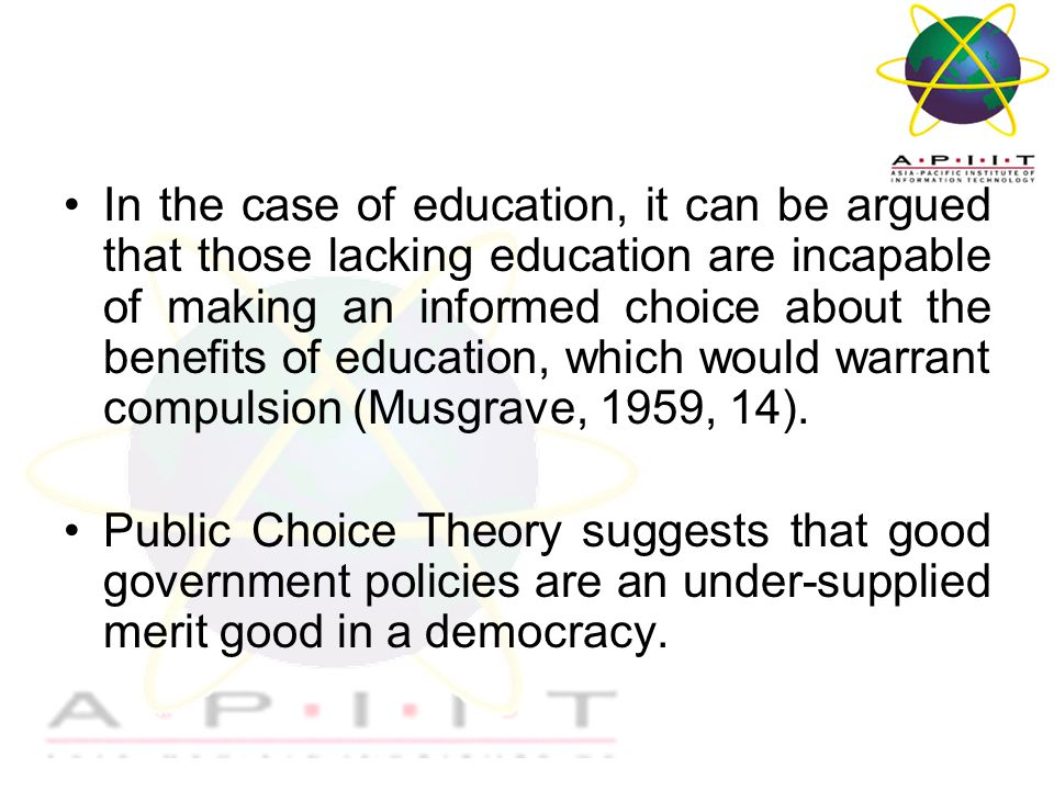 Overview of Management In the case of education, it can be argued that those lacking education are incapable of making an informed choice about the benefits of education, which would warrant compulsion (Musgrave, 1959, 14).