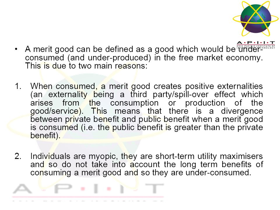 Overview of Management A merit good can be defined as a good which would be under- consumed (and under-produced) in the free market economy.
