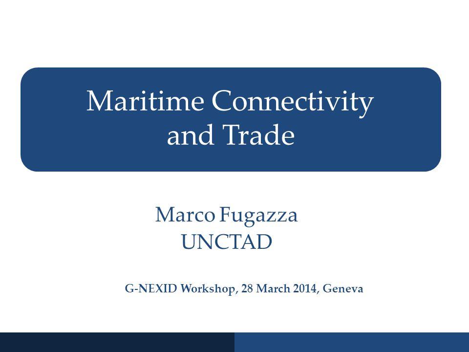 Maritime Connectivity and Trade Marco Fugazza UNCTAD G-NEXID Workshop, 28 March 2014, Geneva