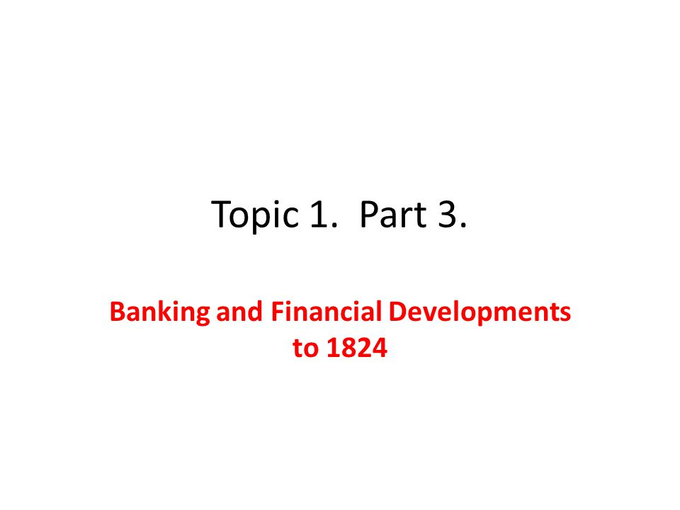 Topic 1. Part 3. Banking and Financial Developments to 1824