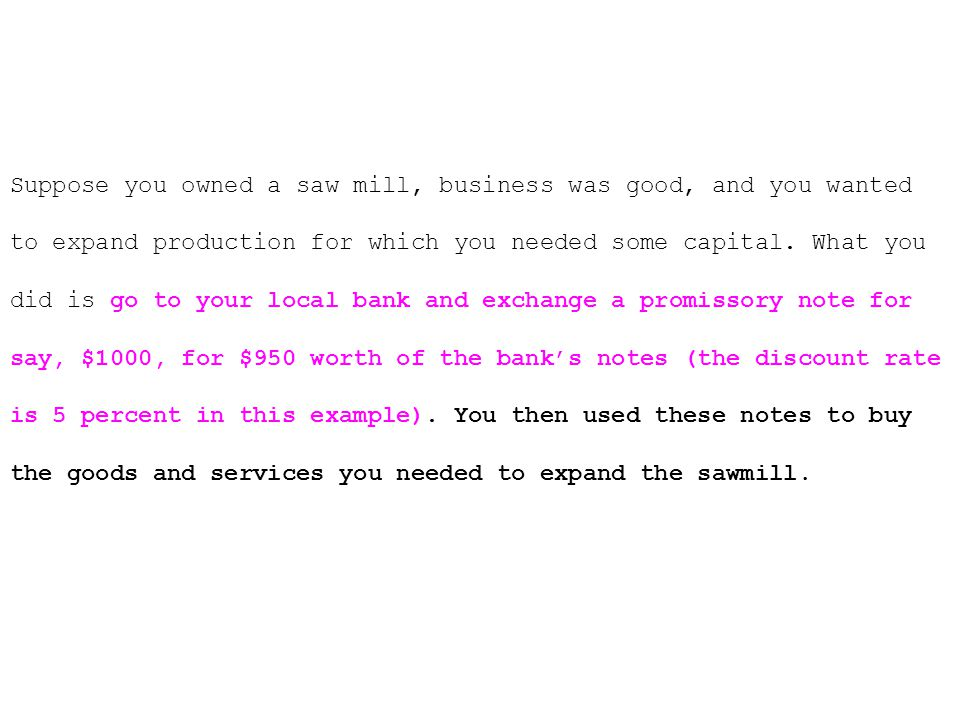 Suppose you owned a saw mill, business was good, and you wanted to expand production for which you needed some capital.