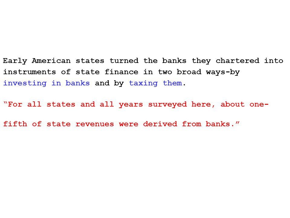 Early American states turned the banks they chartered into instruments of state finance in two broad ways-by investing in banks and by taxing them.