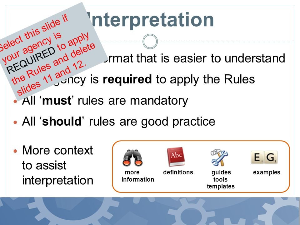 Interpretation Plain English format that is easier to understand Our agency is required to apply the Rules All must rules are mandatory All should rules are good practice more definitions guides examples information tools templates More context to assist interpretation Select this slide if your agency is REQUIRED to apply the Rules and delete slides 11 and 12.