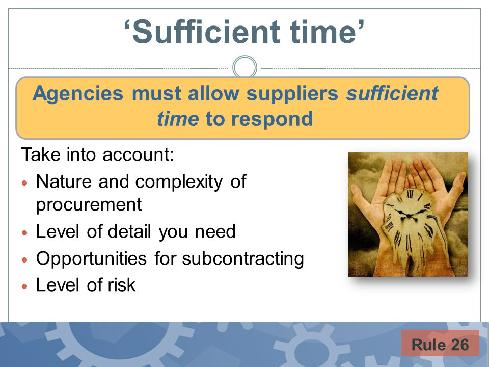 Sufficient time Agencies must allow suppliers sufficient time to respond Rule 26 Take into account: Nature and complexity of procurement Level of detail you need Opportunities for subcontracting Level of risk