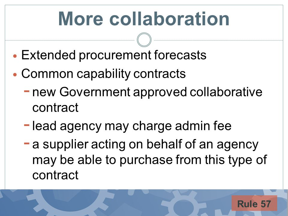 More collaboration Extended procurement forecasts Common capability contracts - new Government approved collaborative contract - lead agency may charge admin fee - a supplier acting on behalf of an agency may be able to purchase from this type of contract Rule 57
