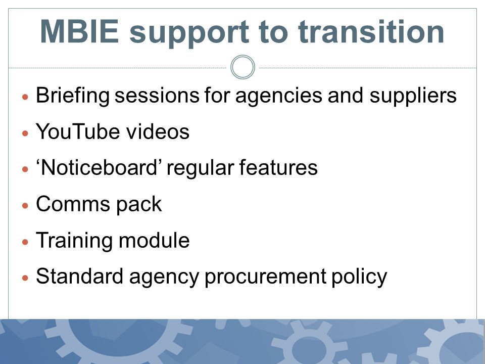 MBIE support to transition Briefing sessions for agencies and suppliers YouTube videos Noticeboard regular features Comms pack Training module Standard agency procurement policy