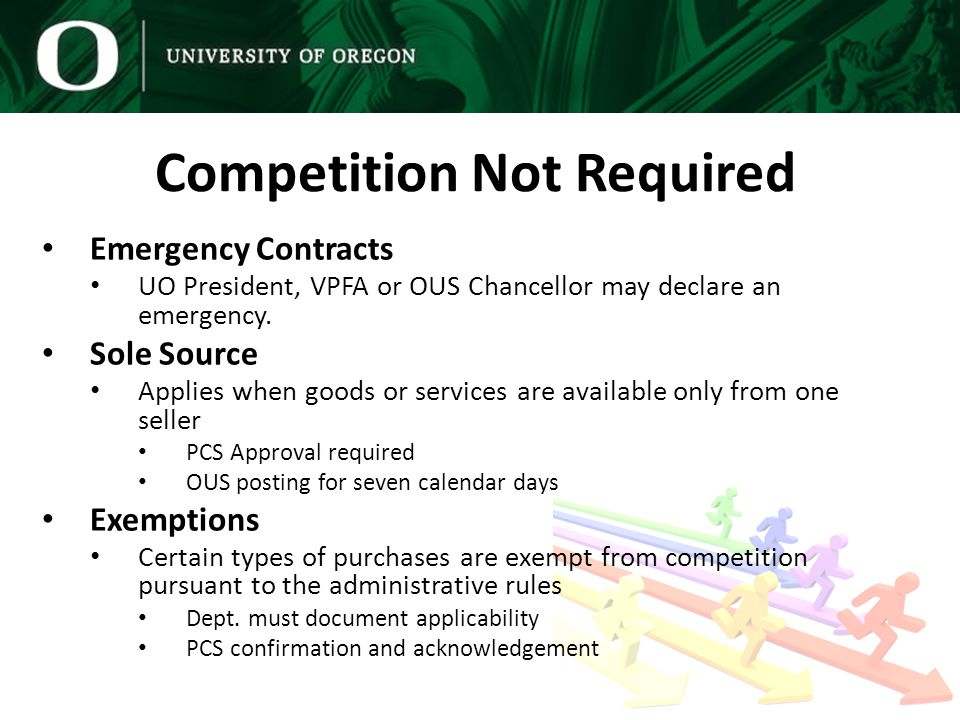 Competition Not Required Emergency Contracts UO President, VPFA or OUS Chancellor may declare an emergency.